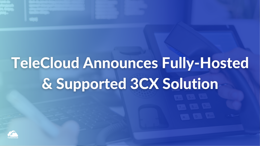 TeleCloud Announces The First All-In-One, Fully Hosted, and Fully Supported 3CX Solution