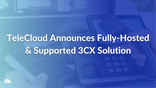 TeleCloud Announces Fully-Hosted & Supported 3CX Solution - PR