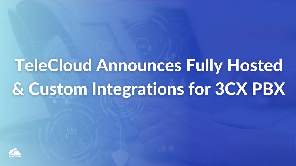 TeleCloud Announces New Fully Hosted Solution and Custom Integrations for 3CX PBX Platform